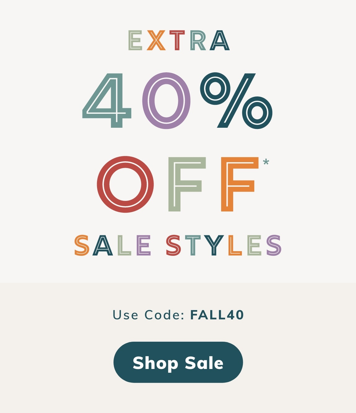 EXTRA 40% OFF* SALE STYLES. Use Code: FALL40. SHOP SALE