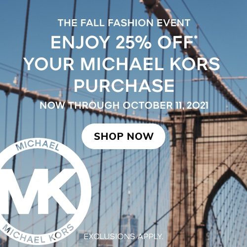 THE FALL FASHION EVENT. ENJOY 25% OFF* YOUR MICHAEL KORS PURCHASE. NOW THROUGH OCTOBER 11TH, 2021. SHOP NOW. EXCLUSIONS APPLY.