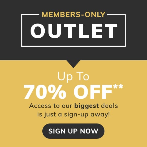 MEMBERS-ONLY OUTLET! Up To 70% Off Access to our biggest deals is just a sign-up away! Sign up now!